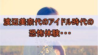 渡辺美奈代のアイドル時代の恐怖体験