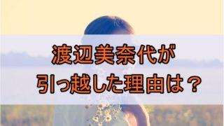 渡辺美奈代が引っ越した理由